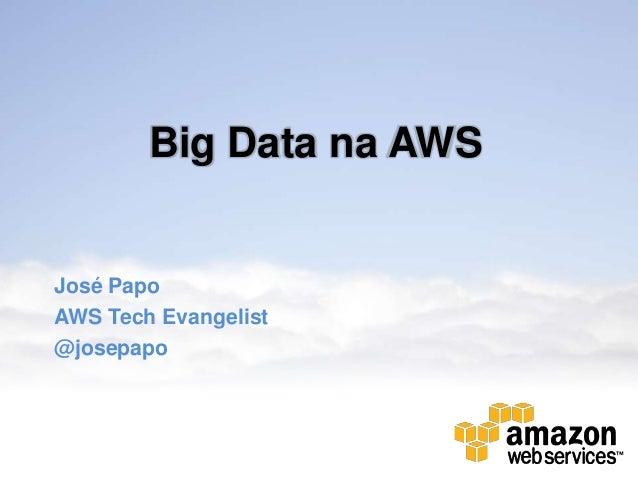 Big Data na AWSJosé PapoAWS Tech Evangelist@josepapo