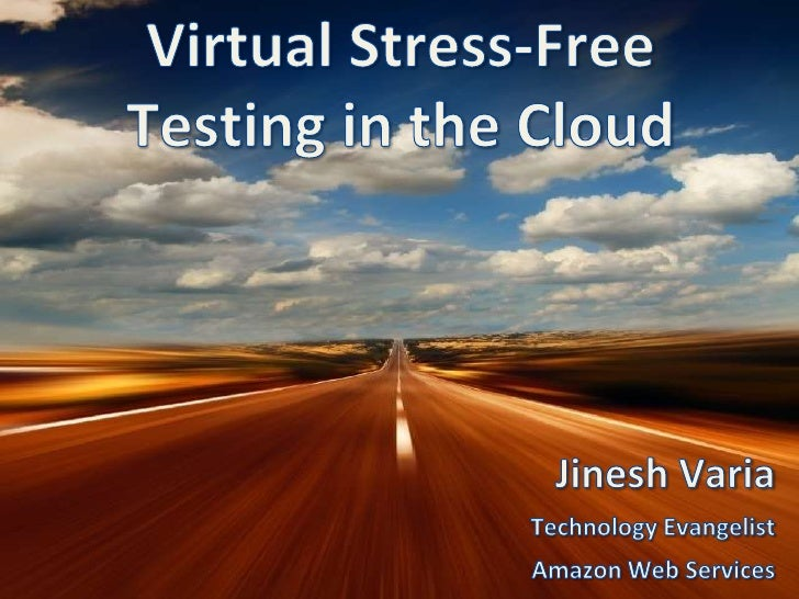 Virtual Stress-Free<br />Testing in the Cloud<br />Jinesh Varia<br />Technology Evangelist<br />Amazon Web Services<br />
