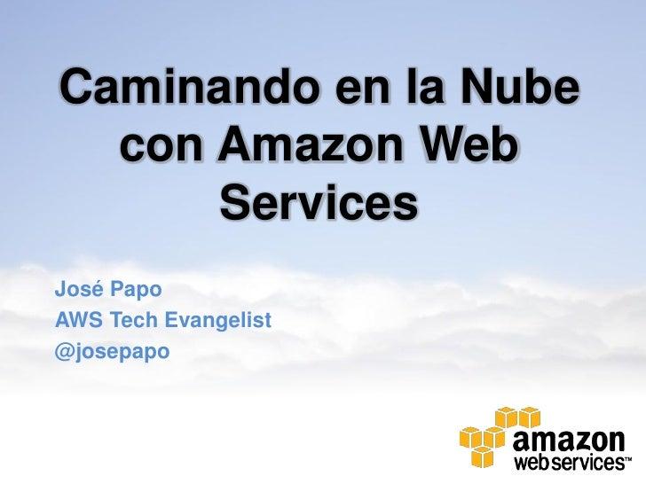 Caminando en la Nube  con Amazon Web      ServicesJosé PapoAWS Tech Evangelist@josepapo