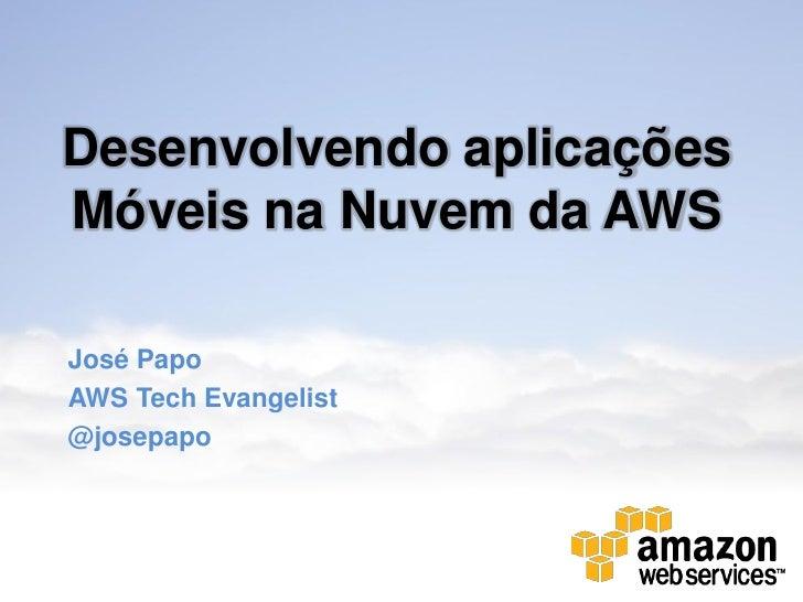 Desenvolvendo aplicaçõesMóveis na Nuvem da AWSJosé PapoAWS Tech Evangelist@josepapo