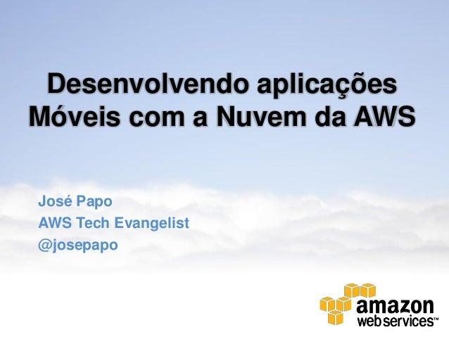 Desenvolvendo aplicaçõesMóveis com a Nuvem da AWSJosé PapoAWS Tech Evangelist@josepapo
