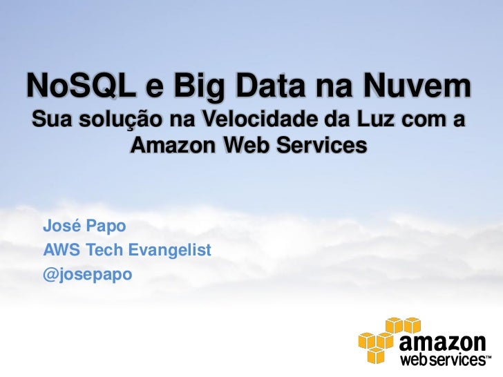 NoSQL e Big Data na NuvemSua solução na Velocidade da Luz com a        Amazon Web ServicesJosé PapoAWS Tech Evangelist@jos...