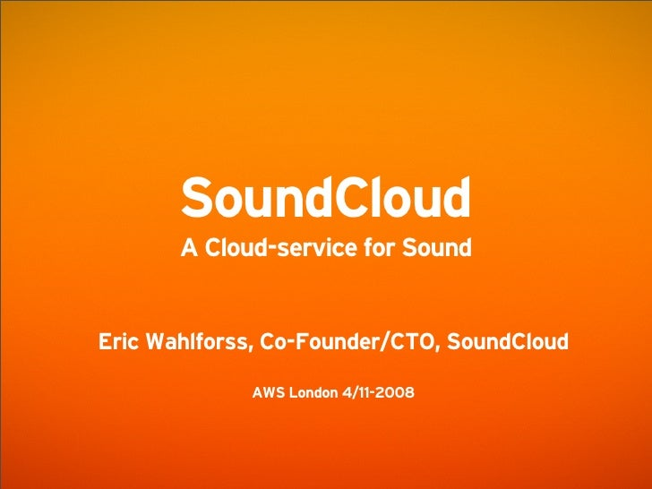 SoundCloud        A Cloud-service for Sound   Eric Wahlforss, Co-Founder/CTO, SoundCloud               AWS London 4/11-2008