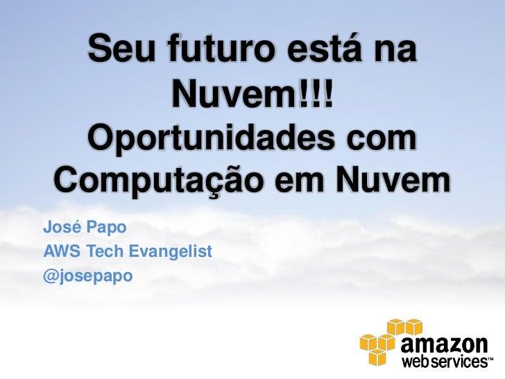 Seu futuro está na        Nuvem!!!  Oportunidades com Computação em NuvemJosé PapoAWS Tech Evangelist@josepapo