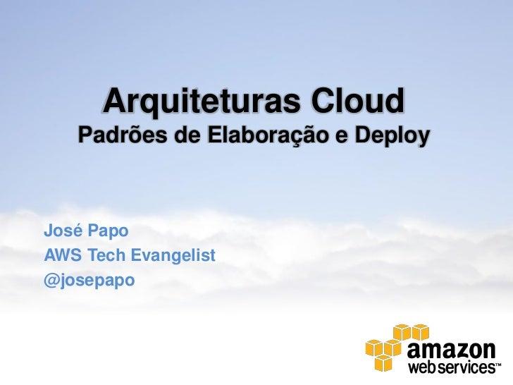 Arquiteturas Cloud   Padrões de Elaboração e DeployJosé PapoAWS Tech Evangelist@josepapo