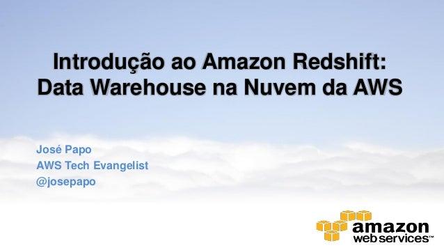 Introdução ao Amazon Redshift:Data Warehouse na Nuvem da AWSJosé PapoAWS Tech Evangelist@josepapo