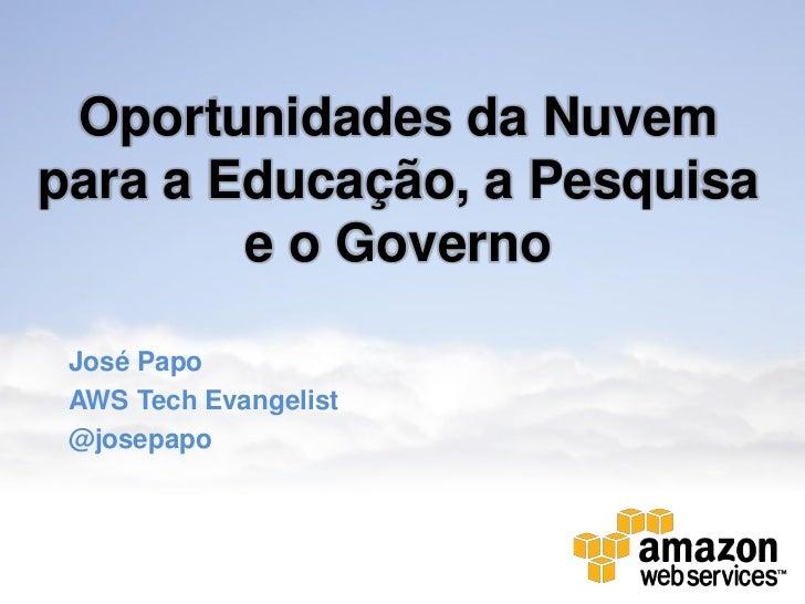 Oportunidades da Nuvempara a Educação, a Pesquisa        e o Governo José Papo AWS Tech Evangelist @josepapo