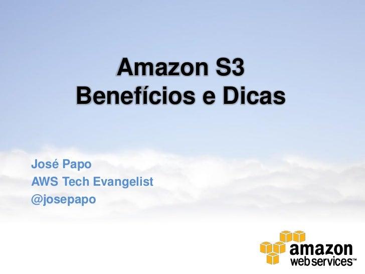 Amazon S3      Benefícios e DicasJosé PapoAWS Tech Evangelist@josepapo