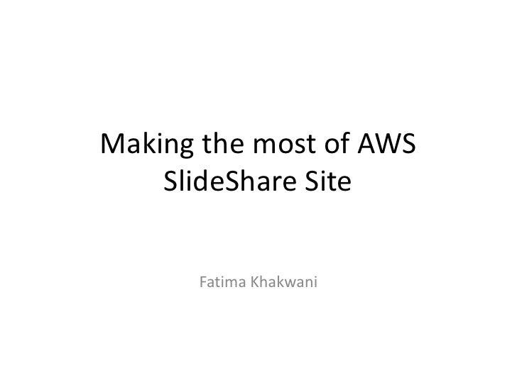 Making the most of AWS    SlideShare Site      Fatima Khakwani