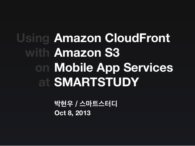 Amazon CloudFront Amazon S3 Mobile App Services SMARTSTUDY 박현우 / 스마트스터디 Oct 8, 2013 Using with on at