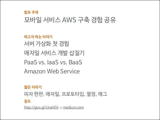 발표 주제  모바일 서비스 AWS 구축 경험 공유 ! 하고자 하는 이야기  서버 가상화 첫 경험 애자일 서비스 개발 삽질기 PaaS vs. IaaS vs. BaaS Amazon Web Service ! 짧은 이야기  피...