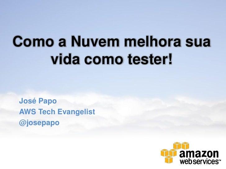 Como a Nuvem melhora sua    vida como tester!José PapoAWS Tech Evangelist@josepapo