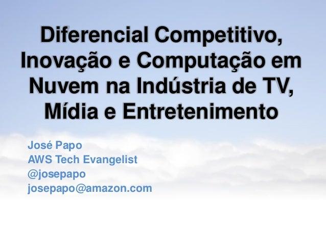 Inovação e Cloud Computing na Indústria de TV, Mídia e Entretenimento José Papo AWS Tech Evangelist @josepapo josepapo@ama...