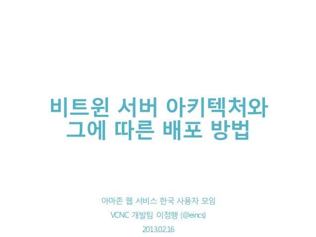 비트윈 서버 아키텍처와 그에 따른 배포 방법  VCNC 개발팀 이정행 사용자 모임   아마존 웹 서비스 한국    VCNC 개발팀 이정행 (@eincs)     2013.02.16          2013.02.16