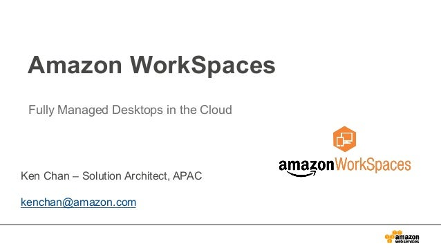 Amazon WorkSpaces Fully Managed Desktops in the Cloud Ken Chan – Solution Architect, APAC kenchan@amazon.com