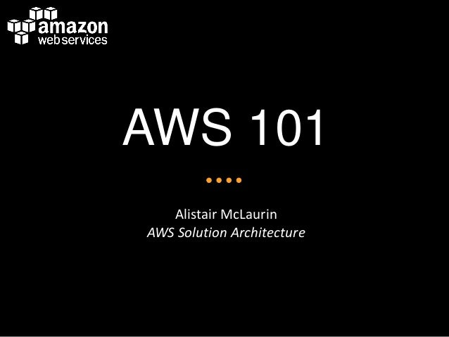 AWS 101 Alistair McLaurin AWS Solution Architecture