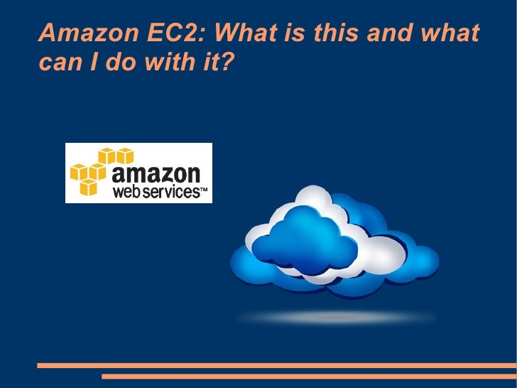 Amazon EC2: What is this and whatcan I do with it?