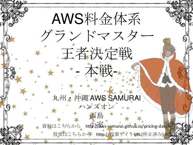 投票はこちらから http://投票サイトURL(停止済み):8080 資料はこちらから http://aws-samurai.github.io/pricing-data/ AWS料金体系 グランドマスター 王者決定戦 - 本戦- 九州・沖縄...