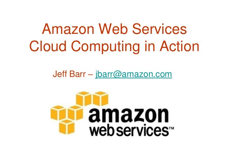 Amazon Web Services Cloud Computing in Action    Jeff Barr – jbarr@amazon.com