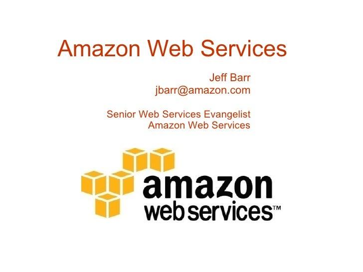 Amazon Web Services Jeff Barr [email_address] Senior Web Services Evangelist Amazon Web Services