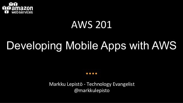 AWS$201$ Developing Mobile Apps with AWS Markku$Lepistö$4$Technology$Evangelist$ @markkulepisto$