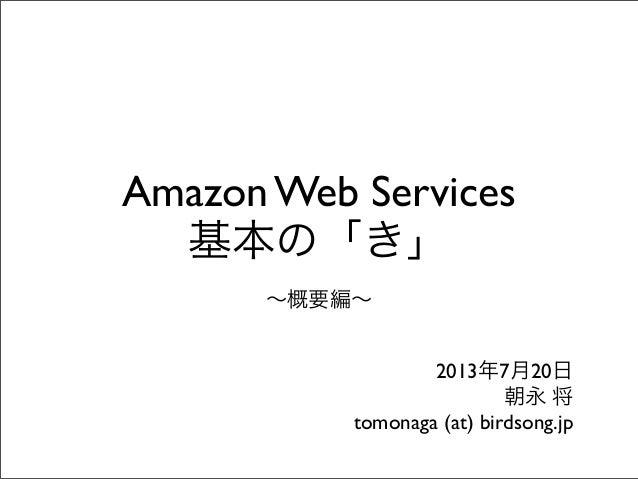 Amazon Web Services 基本の「き」 ∼概要編∼ 2013年7月20日 朝永 将 tomonaga (at) birdsong.jp