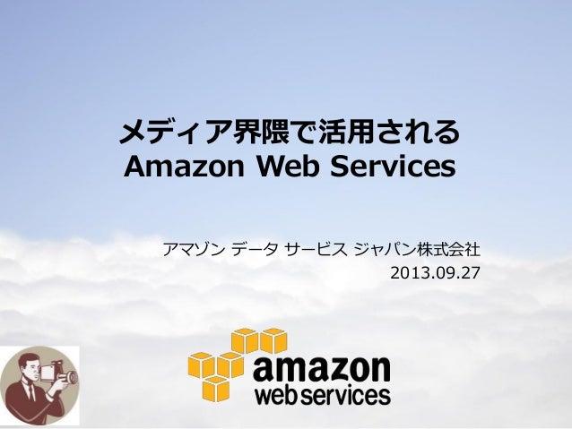 1 メディア界隈で活用される Amazon Web Services アマゾン データ サービス ジャパン株式会社 2013.09.27