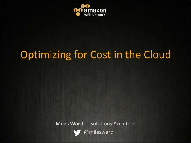 Optimizing for Cost in the Cloud Miles Ward - Solutions Architect @milesward