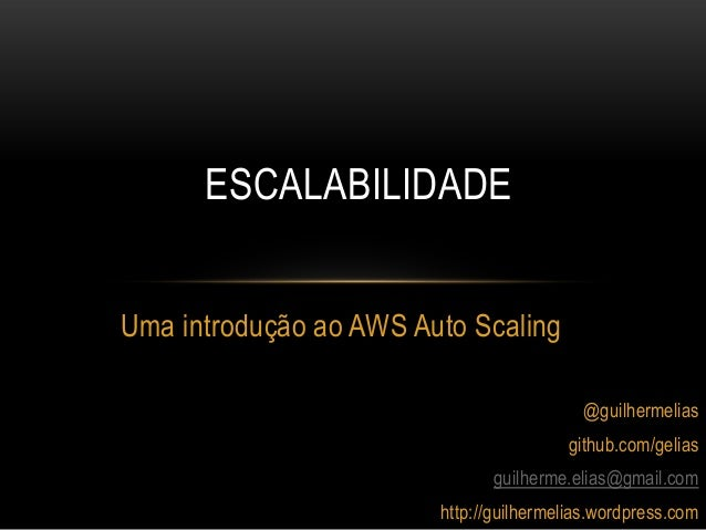 ESCALABILIDADEUma introdução ao AWS Auto Scaling                                          @guilhermelias                  ...