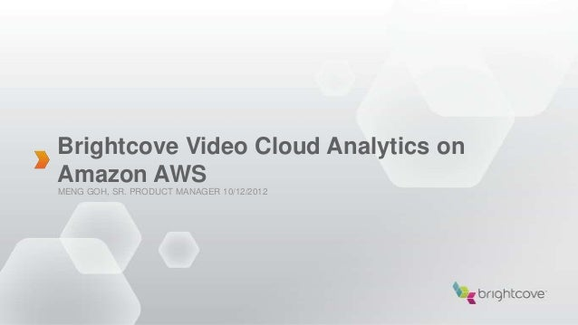 Brightcove Video Cloud Analytics onAmazon AWSMENG GOH, SR. PRODUCT MANAGER 10/12/2012