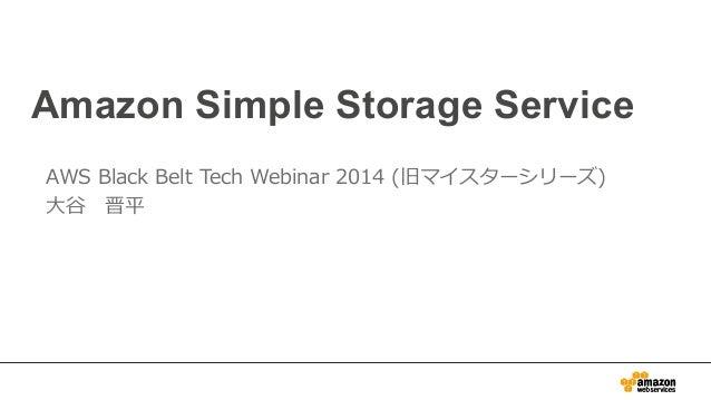 Amazon Simple Storage Service AWS Black Belt Tech Webinar 2014 (旧マイスターシリーズ) ⼤大⾕谷 晋平