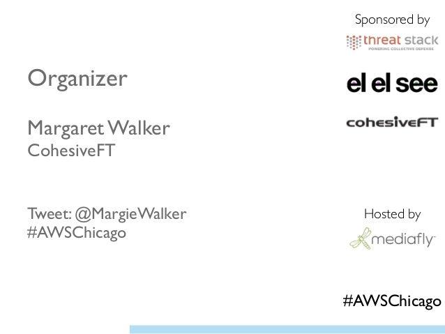 Organizer  ! Margaret Walker CohesiveFT  ! ! Tweet: @MargieWalker #AWSChicago  Sponsored by Hosted by #AWSChicago