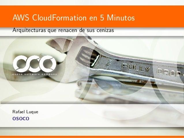 AWS CloudFormation en 5 MinutosArquitecturas que renacen de sus cenizasRafael LuqueOSOCO