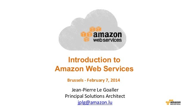 Introduction to Amazon Web Services Brussels	   -­‐	   February	   7,	   2014	     Jean-­‐Pierre	   Le	   Goaller	    Prin...
