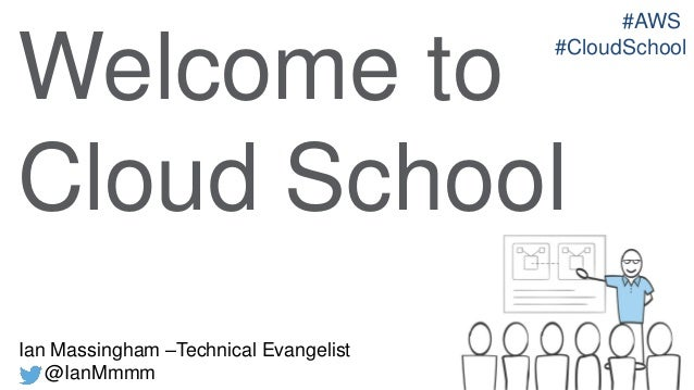 #AWS #CloudSchool  Welcome to Cloud School Ian Massingham –Technical Evangelist @IanMmmm