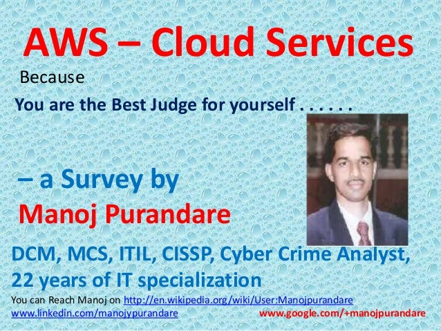 AWS – Cloud Services Because You are the Best Judge for yourself . . . . . .  – a Survey by Manoj Purandare DCM, MCS, ITIL...