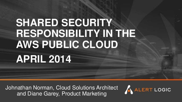 SHARED SECURITY RESPONSIBILITY IN THE AWS PUBLIC CLOUD APRIL 2014 Johnathan Norman, Cloud Solutions Architect and Diane Ga...
