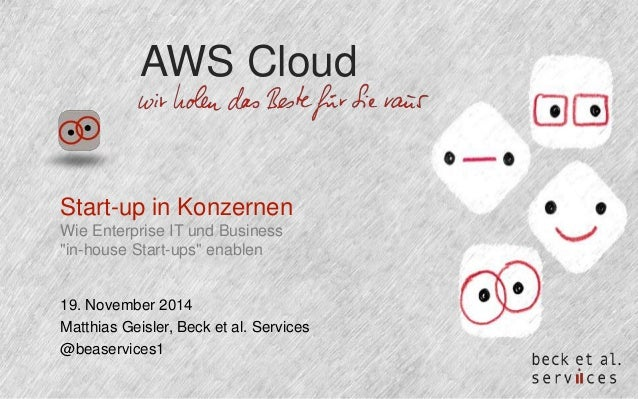 "AWS Cloud  Start-up in Konzernen  Wie Enterprise IT und Business  ""in-house Start-ups"" enablen  19. November 2014  Matthia..."