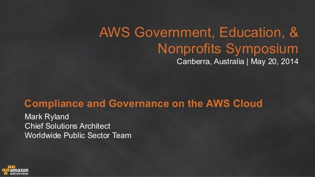 AWS Government, Education, & Nonprofits Symposium Canberra, Australia | May 20, 2014 Compliance and Governance on the AWS ...