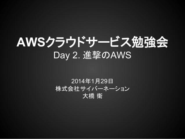 AWSクラウドサービス勉強会 Day 2. 進撃のAWS 2014年1月29日 株式会社サイバーネーション 大橋 衛