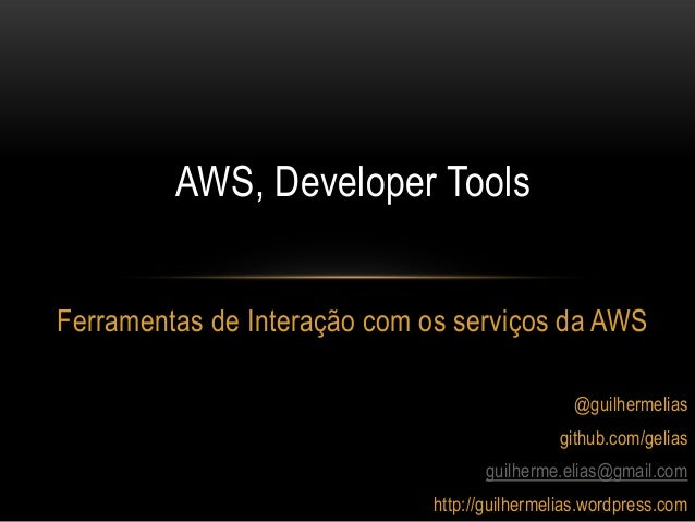 Ferramentas de Interação com os serviços da AWSAWS, Developer Tools@guilhermeliasgithub.com/geliasguilherme.elias@gmail.co...