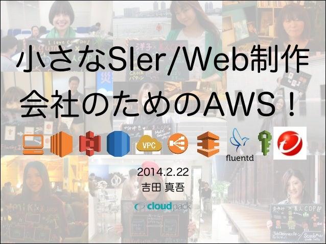 小さなSIer/Web制作 会社のためのAWS! 2014.2.22 吉田 真吾