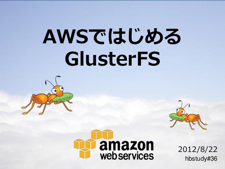 AWSではじめる GlusterFS         2012/8/22             hbstudy#36