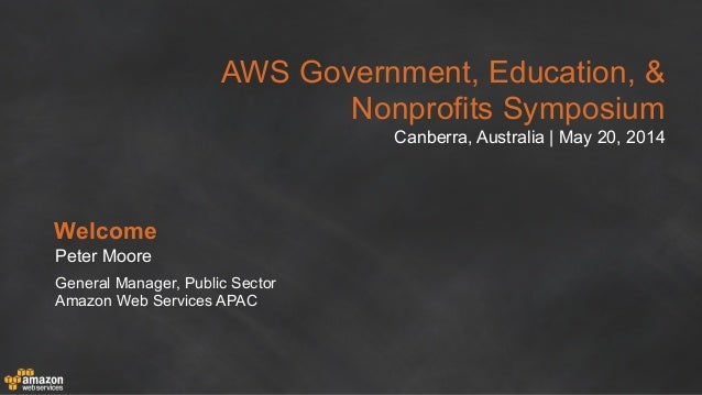 AWS Government, Education, & Nonprofits Symposium Canberra, Australia | May 20, 2014 Welcome Peter Moore General Manager, ...