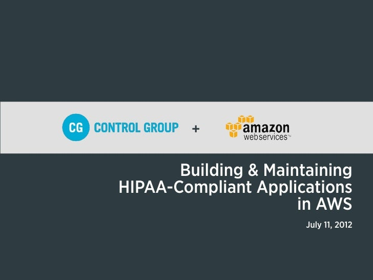 +       Building & MaintainingHIPAA-Compliant Applications                      in AWS                       July 11, 2012