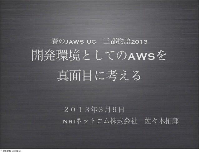 春のJAWS-UG三都物語2013             開発環境としてのAWSを               真面目に考える                2013年3月9日                NRIネットコム株式会社佐々木...