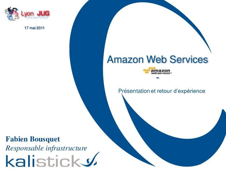 17 mai 2011<br />Amazon Web Services<br />-<br />Présentationet retour d'expérience<br />Fabien Bousquet<br />Responsable ...