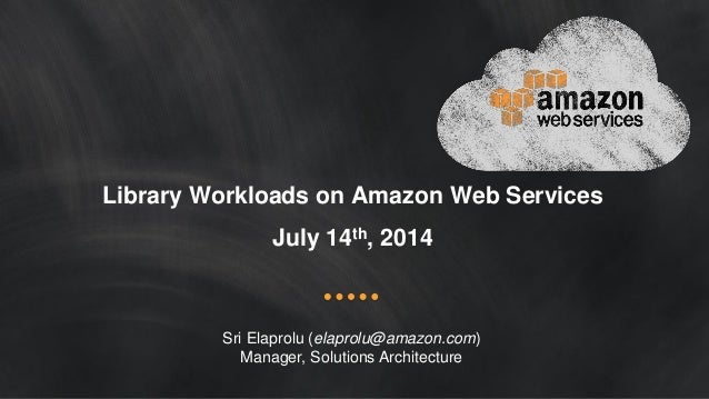 Library Workloads on Amazon Web Services July 14th, 2014 Sri Elaprolu (elaprolu@amazon.com) Manager, Solutions Architecture