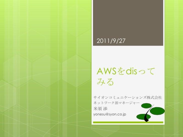 AWSをdisってみる<br />サイオンコミュニケーションズ株式会社<br />ネットワーク部マネージャー<br />米須渉<br />yonesu@syon.co.jp<br />11/09/28<br />