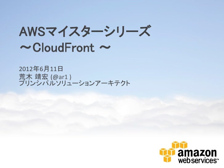 AWSマイスターシリーズ~CloudFront ~ 2012年6月11日 荒木 靖宏 (@ar1 ) プリンシパルソリューションアーキテクト